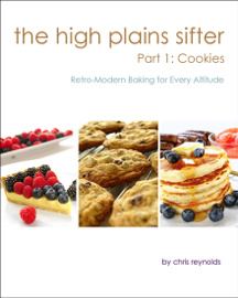 The High Plains Sifter: Retro-Modern Baking for Every Altitude (Part 1: Cookies) book