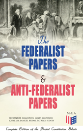 The Federalist Papers & Anti-Federalist Papers: Complete Edition of the Pivotal Constitution Debate