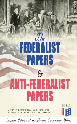 The Federalist Papers & Anti-Federalist Papers: Complete Edition of the Pivotal Constitution Debate - Alexander Hamilton, James Madison, John Jay, Samuel Bryan & Patrick Henry book