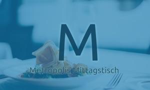 Metropolis Mittagstisch