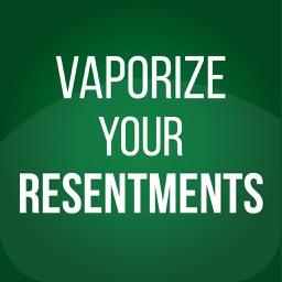 Vaporize Your Resentments