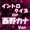イントロクイズfor 西野カナ  名曲は始まりで決まる!