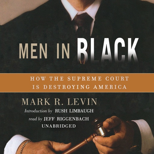 Men in Black: How the Supreme Court Is Destroying America (by Mark R. Levin) (UNABRIDGED AUDIOBOOK)