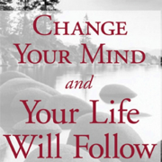 Change Your Mind, and Your Life will Follow