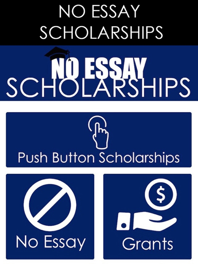 scholarships that require no essays We've put together a great list of 20 no essay scholarships below but we'll also show how you can find a ton more scholarships with no essay writing required on your own without a ton of work.