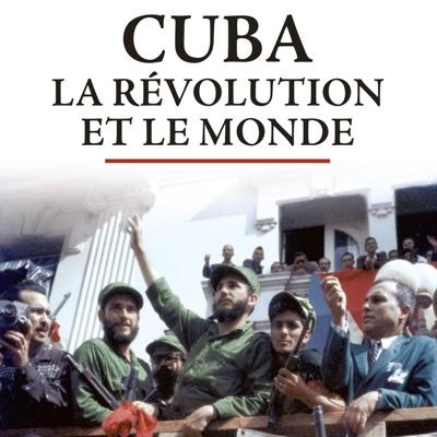 Cuba, la révolution et le monde - Cuba, la révolution et le monde